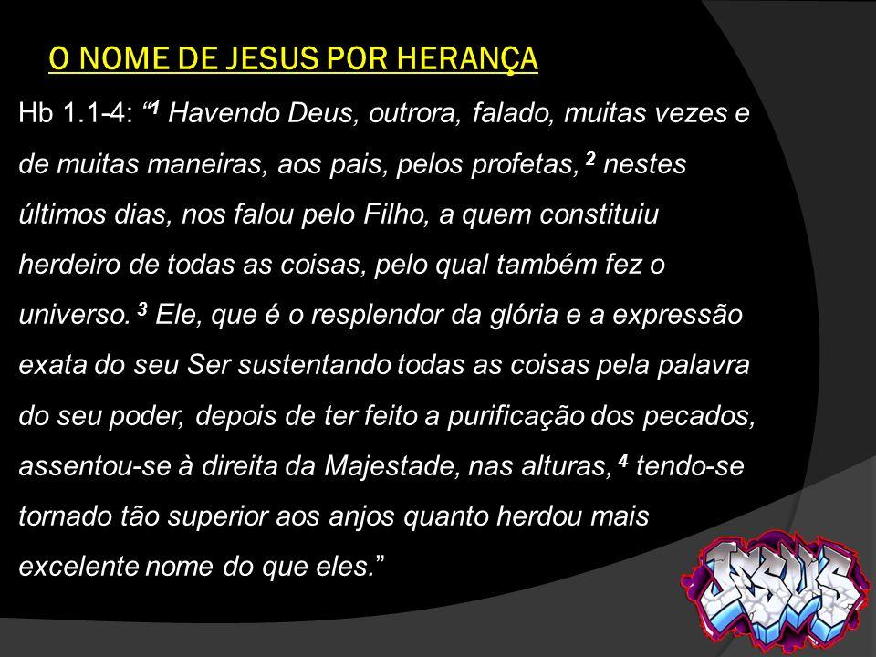 O NOME DE JESUS POR HERANÇA Hb 1.1-4: 1 Havendo Deus, outrora, falado, muitas vezes e de muitas maneiras, aos pais, pelos profetas, 2 nestes últimos d