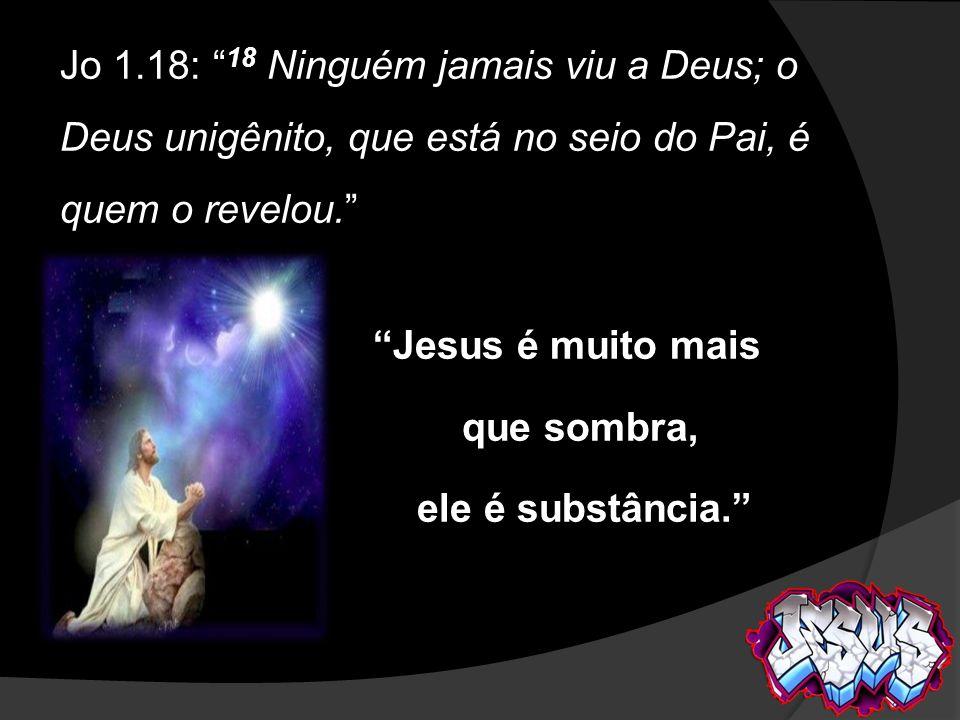 Jo 1.18: 18 Ninguém jamais viu a Deus; o Deus unigênito, que está no seio do Pai, é quem o revelou. Jesus é muito mais que sombra, ele é substância.
