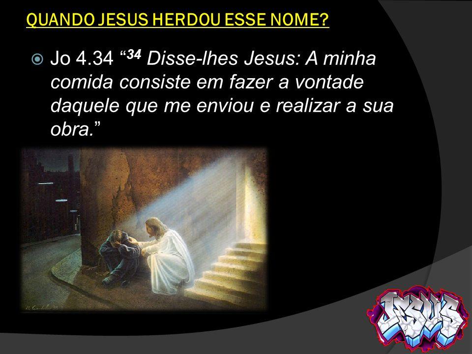 QUANDO JESUS HERDOU ESSE NOME? Jo 4.34 34 Disse-lhes Jesus: A minha comida consiste em fazer a vontade daquele que me enviou e realizar a sua obra.