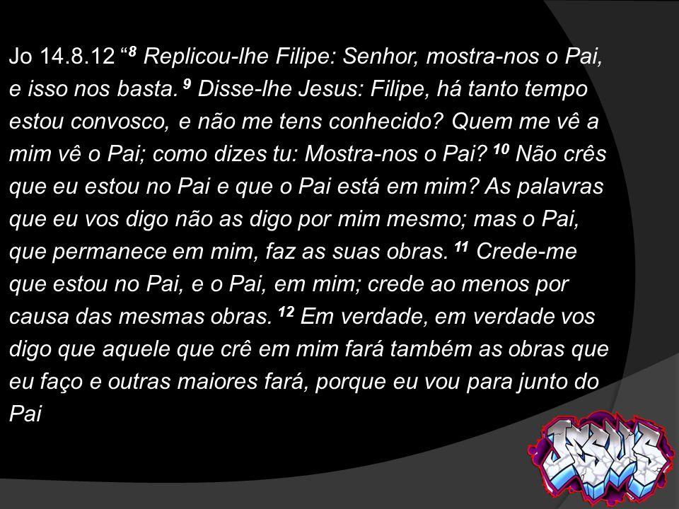 Jo 14.8.12 8 Replicou-lhe Filipe: Senhor, mostra-nos o Pai, e isso nos basta. 9 Disse-lhe Jesus: Filipe, há tanto tempo estou convosco, e não me tens