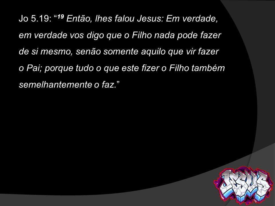 Jo 5.19: 19 Então, lhes falou Jesus: Em verdade, em verdade vos digo que o Filho nada pode fazer de si mesmo, senão somente aquilo que vir fazer o Pai
