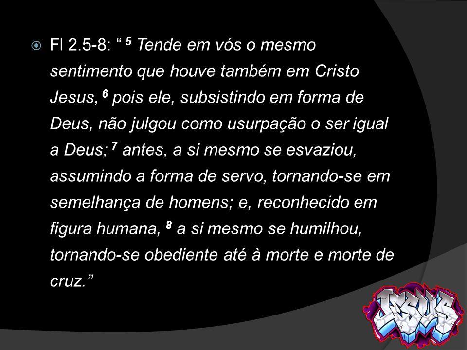 Fl 2.5-8: 5 Tende em vós o mesmo sentimento que houve também em Cristo Jesus, 6 pois ele, subsistindo em forma de Deus, não julgou como usurpação o se