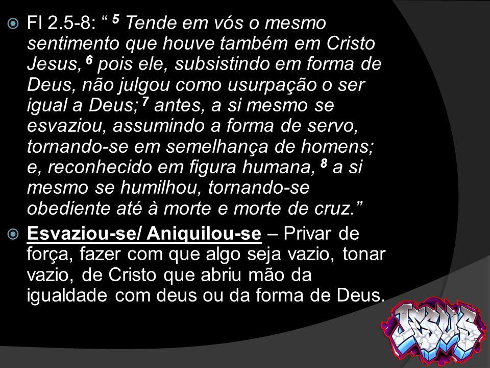 Esvaziou-se/ Aniquilou-se – Privar de força, fazer com que algo seja vazio, tonar vazio, de Cristo que abriu mão da igualdade com deus ou da forma de