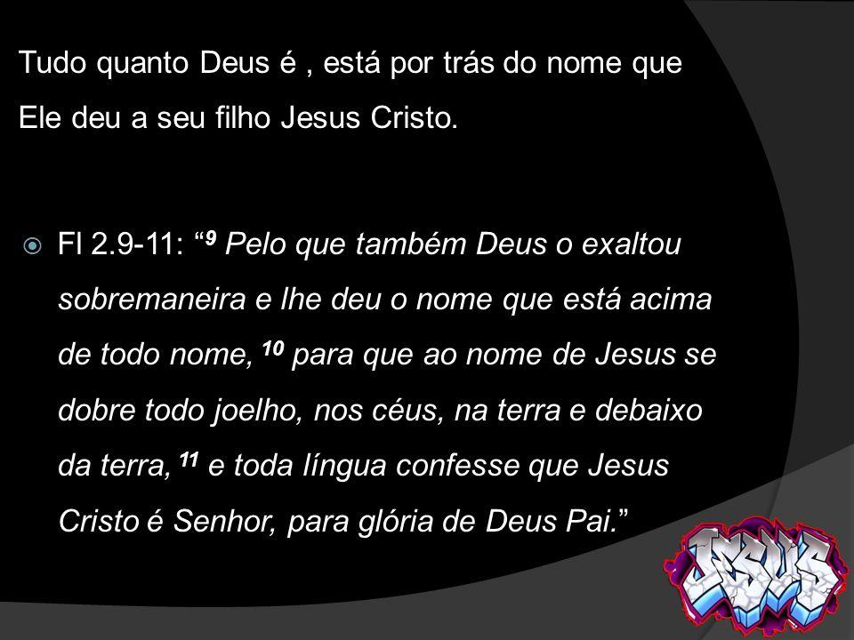 Tudo quanto Deus é, está por trás do nome que Ele deu a seu filho Jesus Cristo. Fl 2.9-11: 9 Pelo que também Deus o exaltou sobremaneira e lhe deu o n
