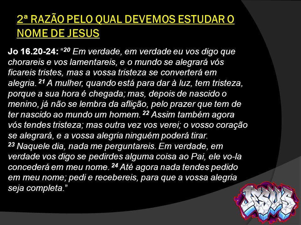 2ª RAZÃO PELO QUAL DEVEMOS ESTUDAR O NOME DE JESUS Jo 16.20-24: 20 Em verdade, em verdade eu vos digo que chorareis e vos lamentareis, e o mundo se al