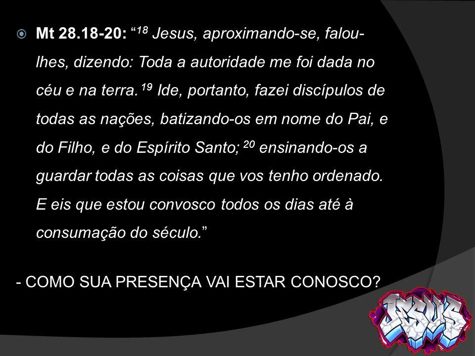 Mt 28.18-20: 18 Jesus, aproximando-se, falou- lhes, dizendo: Toda a autoridade me foi dada no céu e na terra. 19 Ide, portanto, fazei discípulos de to