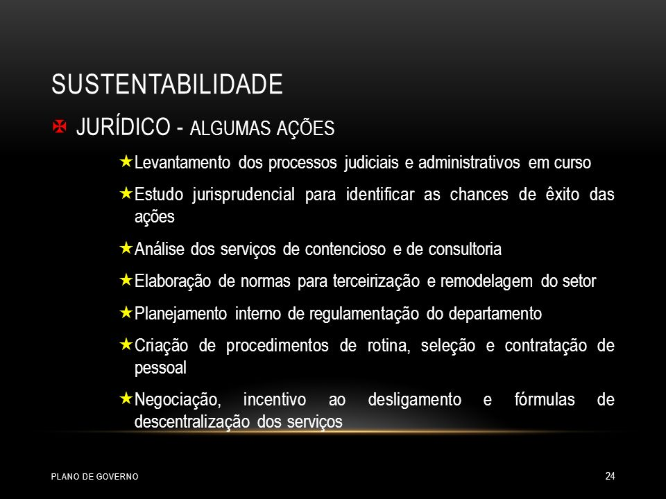 SUSTENTABILIDADE JURÍDICO - ALGUMAS AÇÕES Levantamento dos processos judiciais e administrativos em curso Estudo jurisprudencial para identificar as chances de êxito das ações Análise dos serviços de contencioso e de consultoria Elaboração de normas para terceirização e remodelagem do setor Planejamento interno de regulamentação do departamento Criação de procedimentos de rotina, seleção e contratação de pessoal Negociação, incentivo ao desligamento e fórmulas de descentralização dos serviços PLANO DE GOVERNO 24