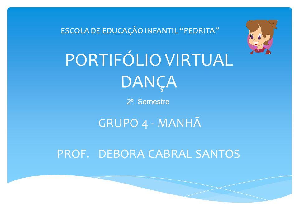 PORTIFÓLIO VIRTUAL DANÇA GRUPO 4 - MANHÃ PROF. DEBORA CABRAL SANTOS ESCOLA DE EDUCAÇÃO INFANTIL PEDRITA 2º. Semestre