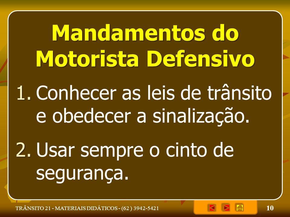 10 TRÂNSITO 21 - MATERIAIS DIDÁTICOS - (62 ) 3942-5421 Mandamentos do Motorista Defensivo Conhecer as leis de trânsito e obedecer a sinalização.1. Usa