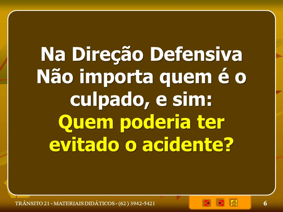 6 Na Direção Defensiva Não importa quem é o culpado, e sim: Quem poderia ter evitado o acidente?