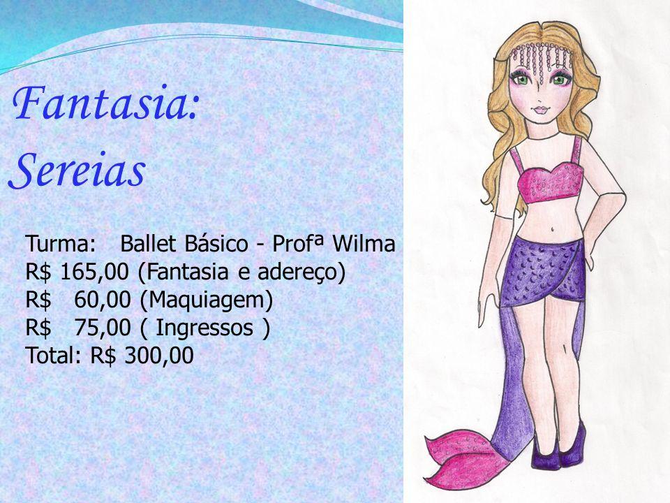 Turma: Ballet Básico - Profª Wilma R$ 165,00 (Fantasia e adereço) R$ 60,00 (Maquiagem) R$ 75,00 ( Ingressos ) Total: R$ 300,00 Fantasia: Sereias