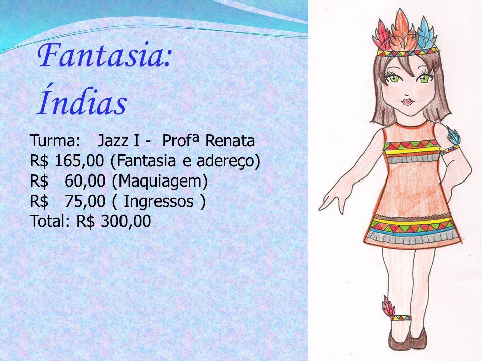 Fantasia: Índias Turma: Jazz I - Profª Renata R$ 165,00 (Fantasia e adereço) R$ 60,00 (Maquiagem) R$ 75,00 ( Ingressos ) Total: R$ 300,00