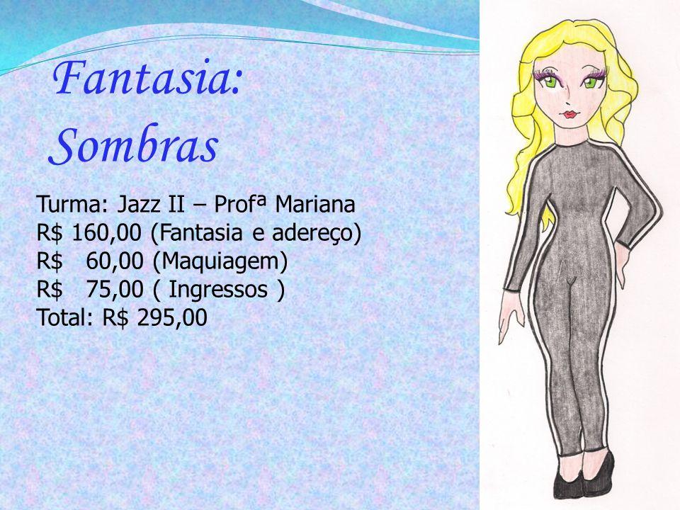 Turma: Jazz II – Profª Mariana R$ 160,00 (Fantasia e adereço) R$ 60,00 (Maquiagem) R$ 75,00 ( Ingressos ) Total: R$ 295,00 Fantasia: Sombras
