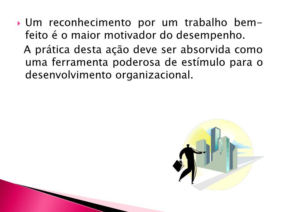 Um reconhecimento por um trabalho bem- feito é o maior motivador do desempenho. A prática desta ação deve ser absorvida como uma ferramenta poderosa d