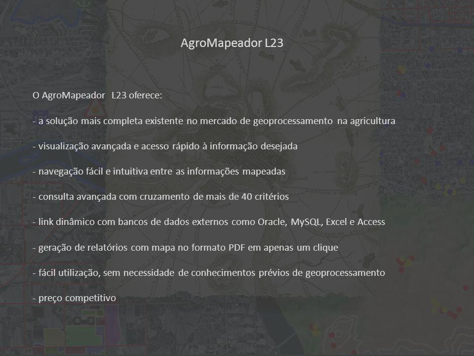 AgroMapeador L23 O AgroMapeador L23 oferece: - a solução mais completa existente no mercado de geoprocessamento na agricultura - visualização avançada e acesso rápido à informação desejada - navegação fácil e intuitiva entre as informações mapeadas - consulta avançada com cruzamento de mais de 40 critérios - link dinâmico com bancos de dados externos como Oracle, MySQL, Excel e Access - geração de relatórios com mapa no formato PDF em apenas um clique - fácil utilização, sem necessidade de conhecimentos prévios de geoprocessamento - preço competitivo