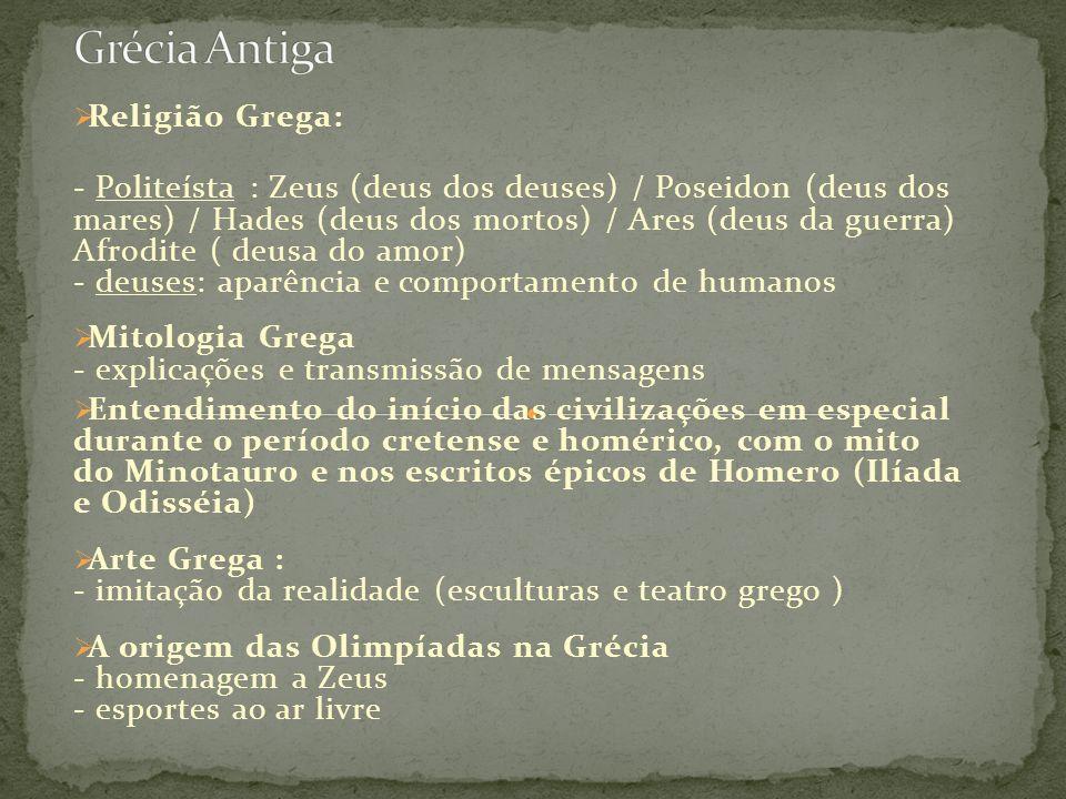 Religião Grega: - Politeísta : Zeus (deus dos deuses) / Poseidon (deus dos mares) / Hades (deus dos mortos) / Ares (deus da guerra) Afrodite ( deusa do amor) - deuses: aparência e comportamento de humanos Mitologia Grega - explicações e transmissão de mensagens Entendimento do início das civilizações em especial durante o período cretense e homérico, com o mito do Minotauro e nos escritos épicos de Homero (Ilíada e Odisséia) Arte Grega : - imitação da realidade (esculturas e teatro grego ) A origem das Olimpíadas na Grécia - homenagem a Zeus - esportes ao ar livre
