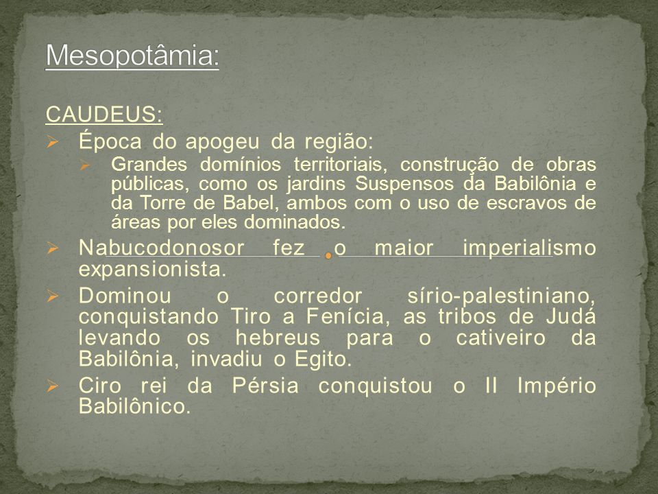 CAUDEUS: Época do apogeu da região: Grandes domínios territoriais, construção de obras públicas, como os jardins Suspensos da Babilônia e da Torre de