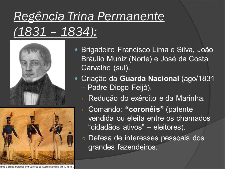 Regência Trina Permanente (1831 – 1834): Brigadeiro Francisco Lima e Silva, João Bráulio Muniz (Norte) e José da Costa Carvalho (sul). Criação da Guar