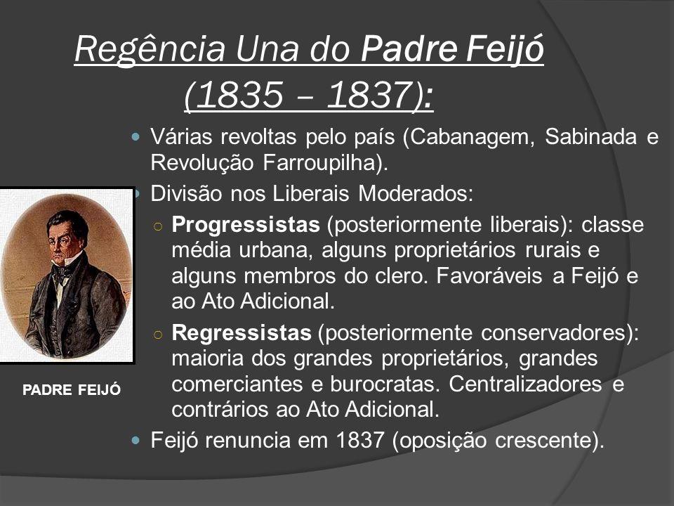 Regência Una do Padre Feijó (1835 – 1837): Várias revoltas pelo país (Cabanagem, Sabinada e Revolução Farroupilha). Divisão nos Liberais Moderados: Pr