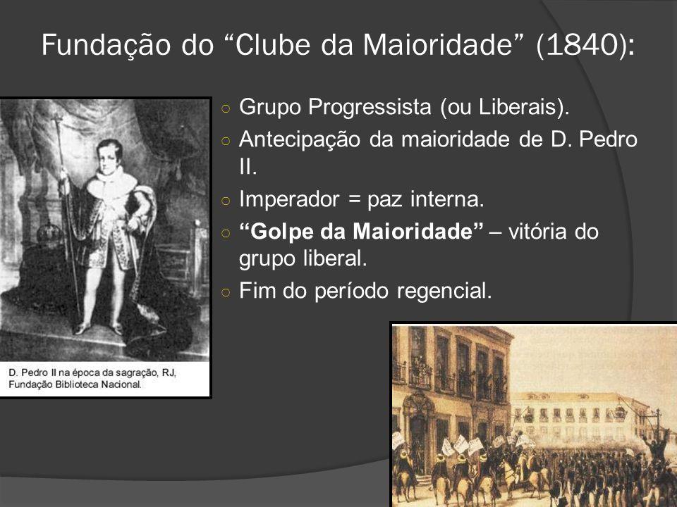 Fundação do Clube da Maioridade (1840): Grupo Progressista (ou Liberais). Antecipação da maioridade de D. Pedro II. Imperador = paz interna. Golpe da