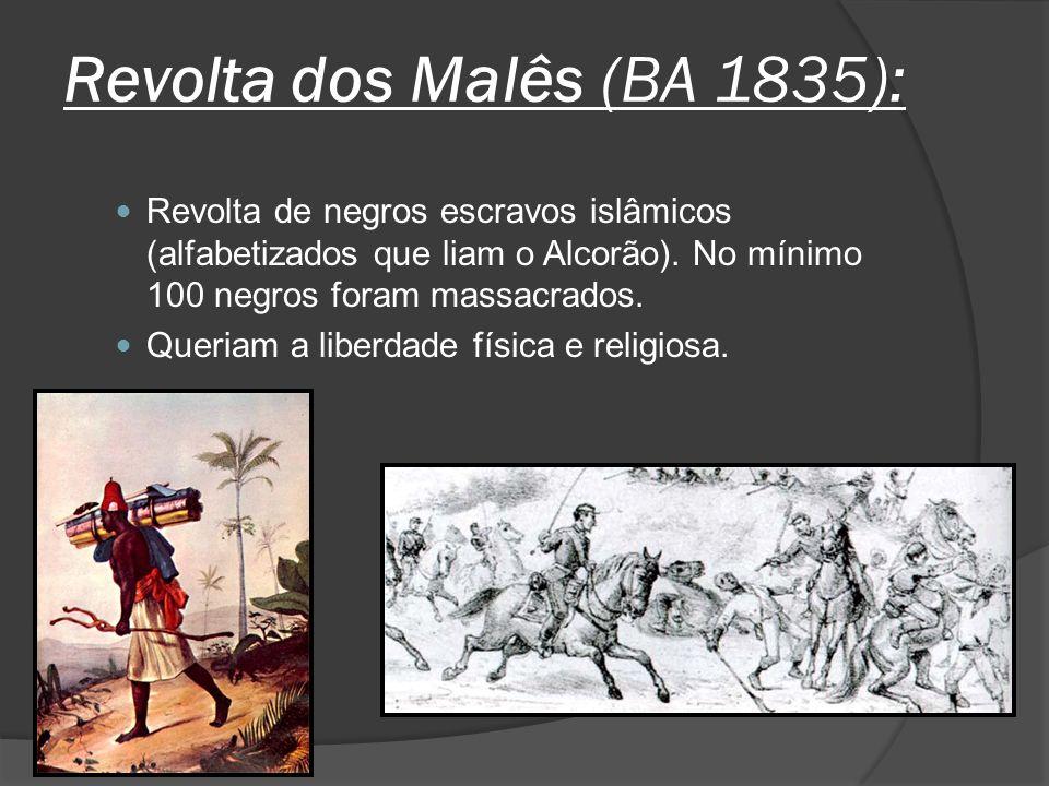 Revolta dos Malês (BA 1835): Revolta de negros escravos islâmicos (alfabetizados que liam o Alcorão). No mínimo 100 negros foram massacrados. Queriam