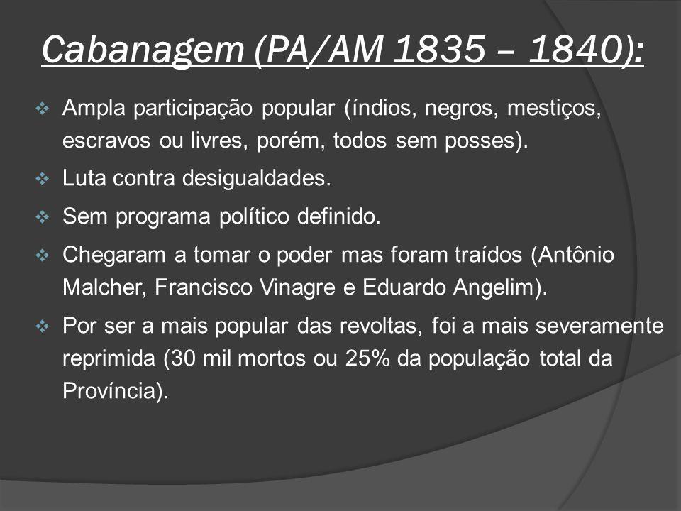 Cabanagem (PA/AM 1835 – 1840): Ampla participação popular (índios, negros, mestiços, escravos ou livres, porém, todos sem posses). Luta contra desigua