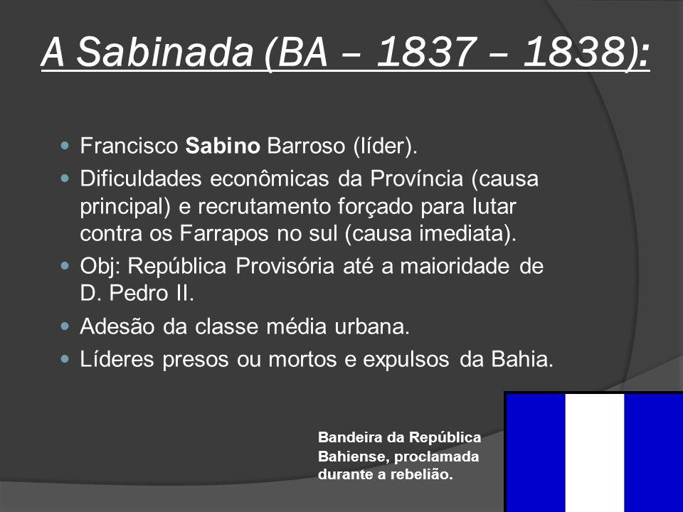 A Sabinada (BA – 1837 – 1838): Francisco Sabino Barroso (líder). Dificuldades econômicas da Província (causa principal) e recrutamento forçado para lu