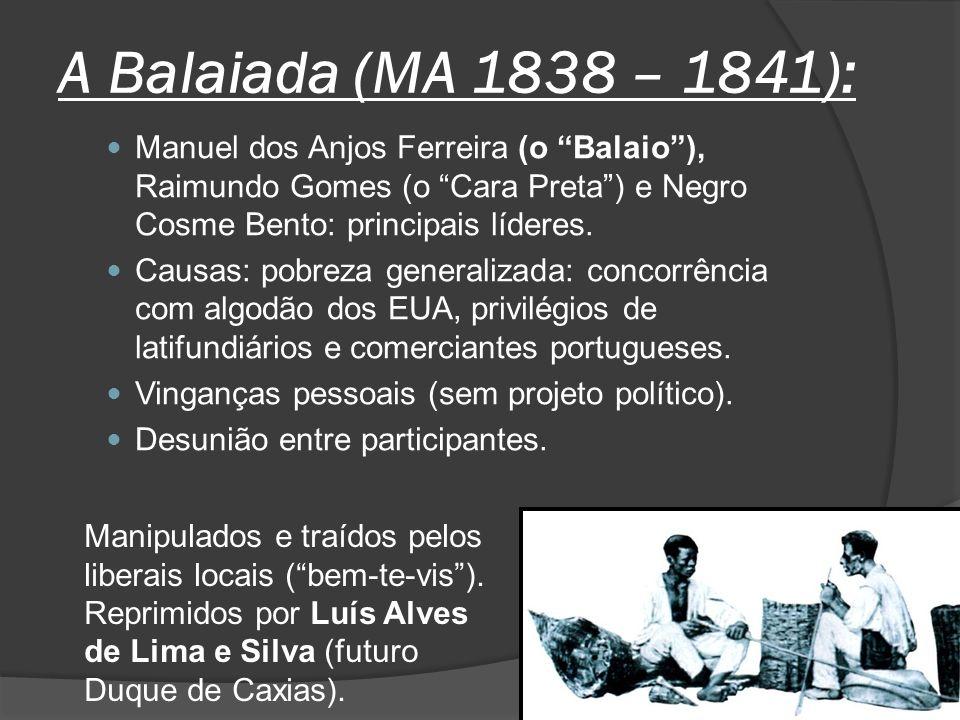 A Balaiada (MA 1838 – 1841): Manuel dos Anjos Ferreira (o Balaio), Raimundo Gomes (o Cara Preta) e Negro Cosme Bento: principais líderes. Causas: pobr