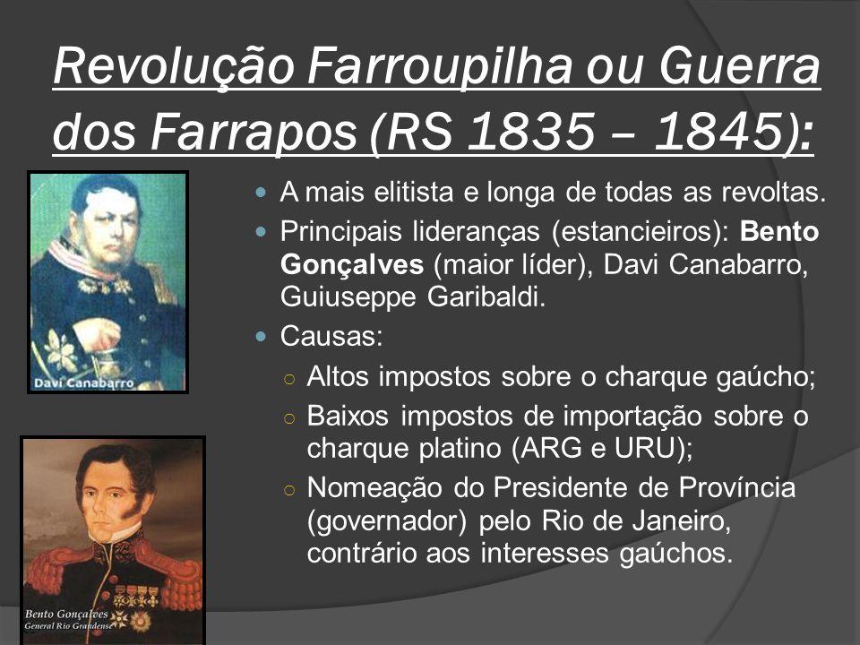 Revolução Farroupilha ou Guerra dos Farrapos (RS 1835 – 1845): A mais elitista e longa de todas as revoltas. Principais lideranças (estancieiros): Ben