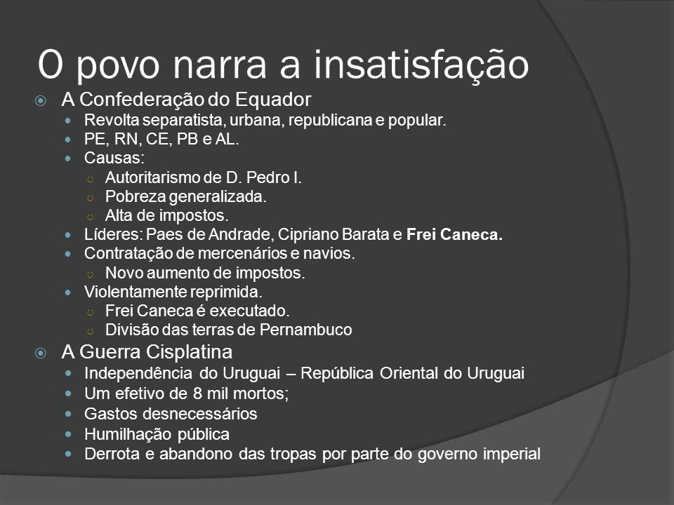 O povo narra a insatisfação A Confederação do Equador Revolta separatista, urbana, republicana e popular. PE, RN, CE, PB e AL. Causas: Autoritarismo d