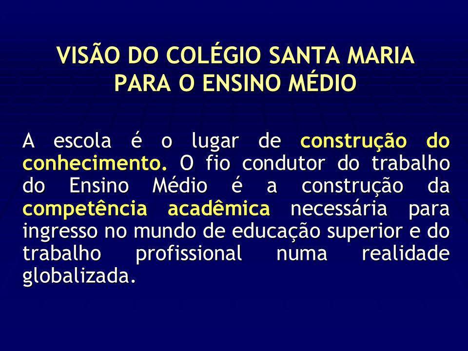 VISÃO DO COLÉGIO SANTA MARIA PARA O ENSINO MÉDIO A escola é o lugar de construção do conhecimento. O fio condutor do trabalho do Ensino Médio é a cons