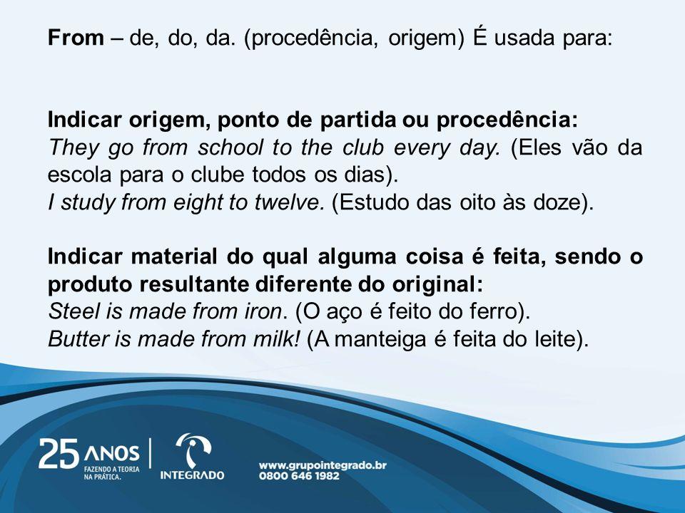 From – de, do, da. (procedência, origem) É usada para: Indicar origem, ponto de partida ou procedência: They go from school to the club every day. (El