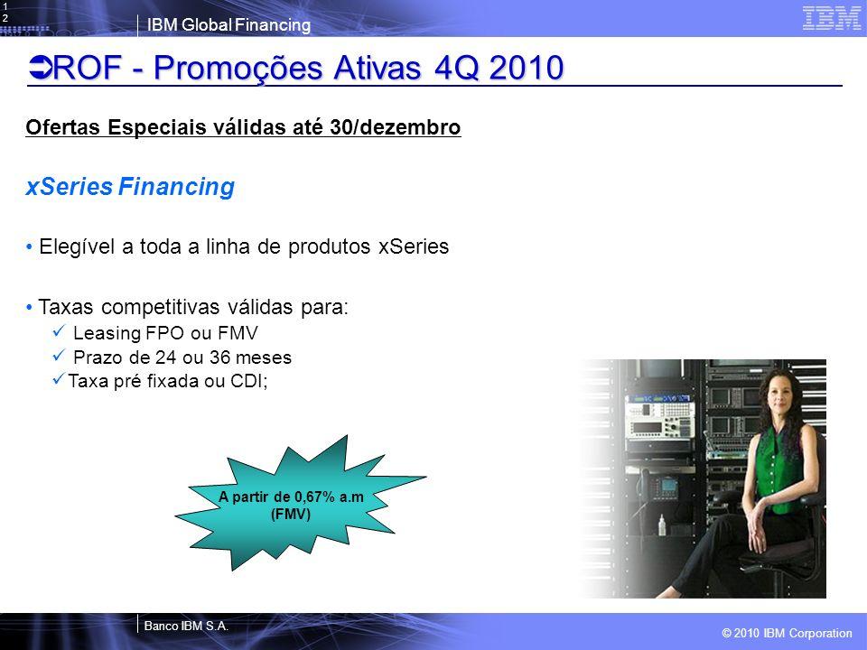 © 2010 IBM Corporation IBM Global Financing Banco IBM S.A.12 ROF - Promoções Ativas 4Q 2010 ROF - Promoções Ativas 4Q 2010 Ofertas Especiais válidas a