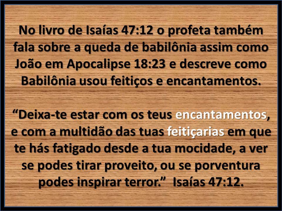 No livro de Isaías 47:12 o profeta também fala sobre a queda de babilônia assim como João em Apocalipse 18:23 e descreve como Babilônia usou feitiços