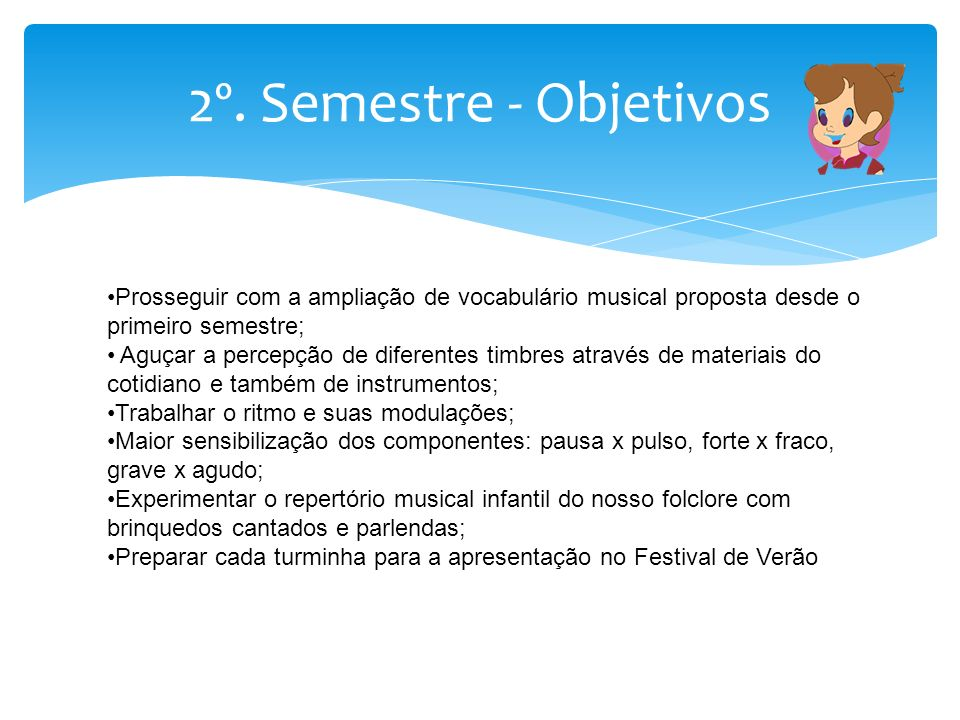 2º. Semestre - Objetivos Prosseguir com a ampliação de vocabulário musical proposta desde o primeiro semestre; Aguçar a percepção de diferentes timbre
