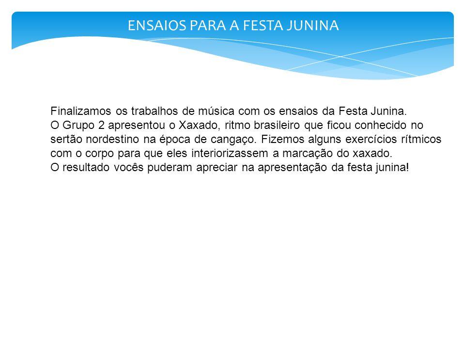 ENSAIOS PARA A FESTA JUNINA Finalizamos os trabalhos de música com os ensaios da Festa Junina. O Grupo 2 apresentou o Xaxado, ritmo brasileiro que fic