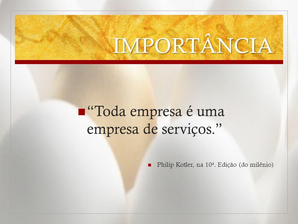 IMPORTÂNCIA Toda empresa é uma empresa de serviços. Philip Kotler, na 10 a. Edição (do milênio)