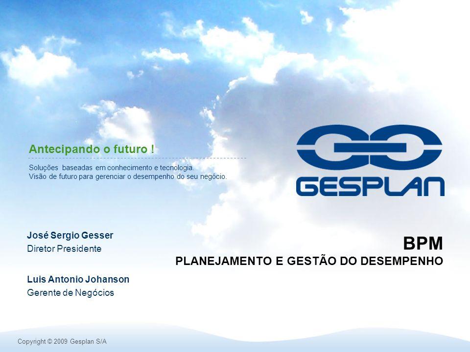 Copyright © 2009 Gesplan S/A Soluções baseadas em conhecimento e tecnologia. Visão de futuro para gerenciar o desempenho do seu negócio. Antecipando o