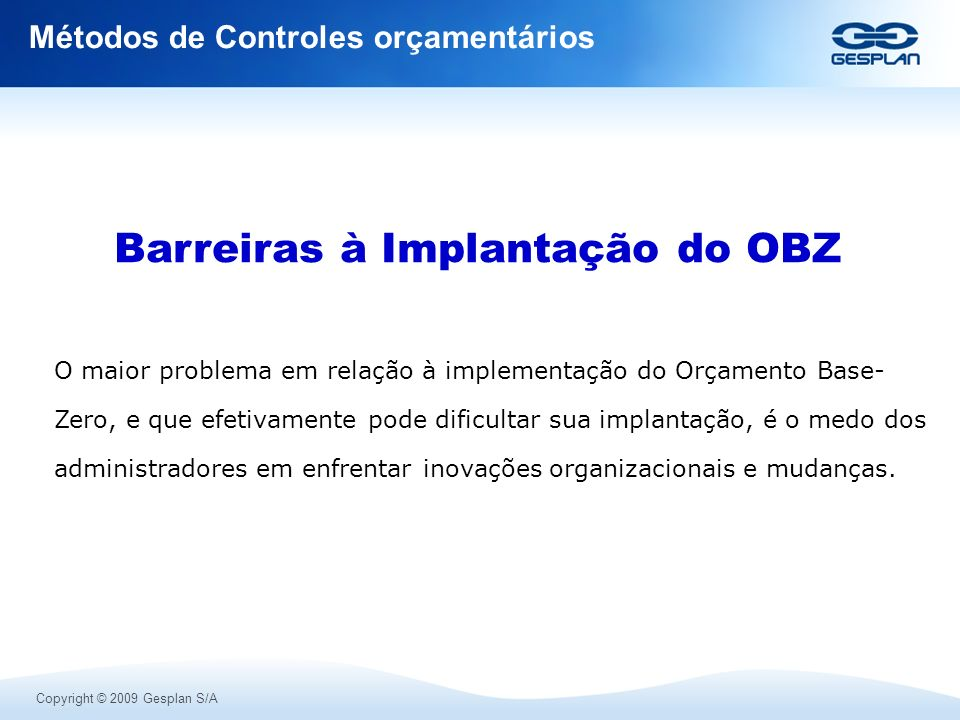 Copyright © 2009 Gesplan S/A Métodos de Controles orçamentários O maior problema em relação à implementação do Orçamento Base- Zero, e que efetivament