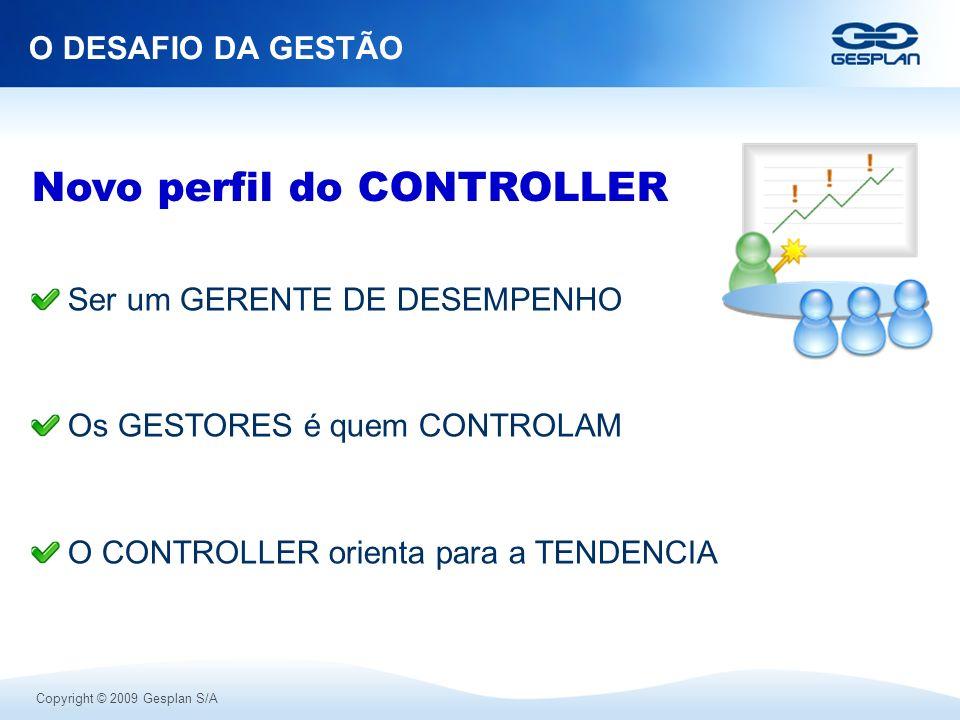 Copyright © 2009 Gesplan S/A O DESAFIO DA GESTÃO Ser um GERENTE DE DESEMPENHO Os GESTORES é quem CONTROLAM O CONTROLLER orienta para a TENDENCIA Novo