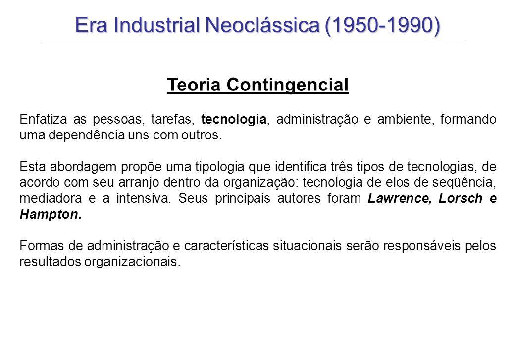 Era Industrial Neoclássica (1950-1990) Teoria Contingencial Enfatiza as pessoas, tarefas, tecnologia, administração e ambiente, formando uma dependênc