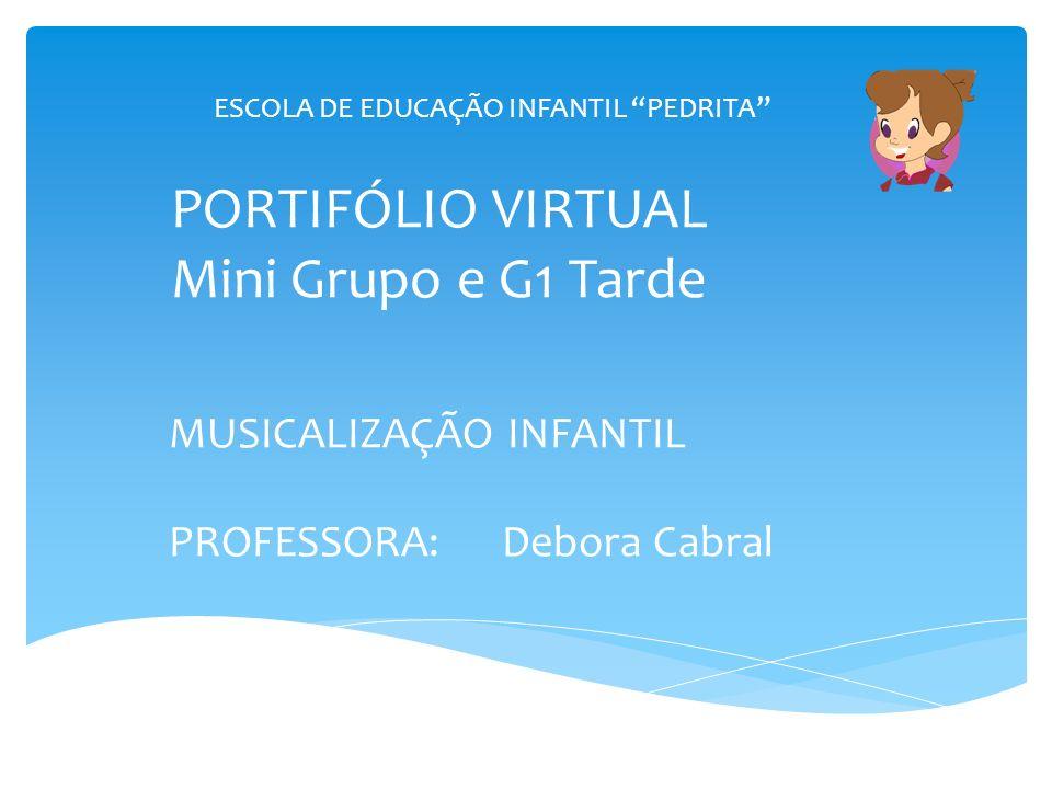 PORTIFÓLIO VIRTUAL Mini Grupo e G1 Tarde MUSICALIZAÇÃO INFANTIL PROFESSORA: Debora Cabral ESCOLA DE EDUCAÇÃO INFANTIL PEDRITA