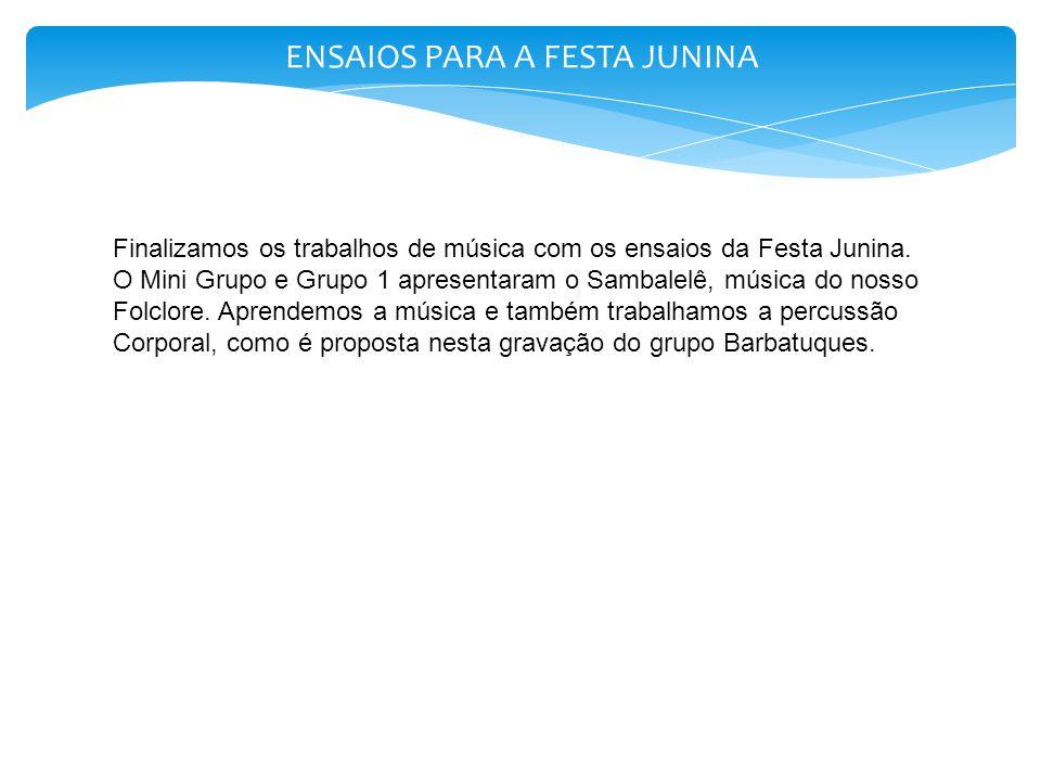 ENSAIOS PARA A FESTA JUNINA Finalizamos os trabalhos de música com os ensaios da Festa Junina. O Mini Grupo e Grupo 1 apresentaram o Sambalelê, música