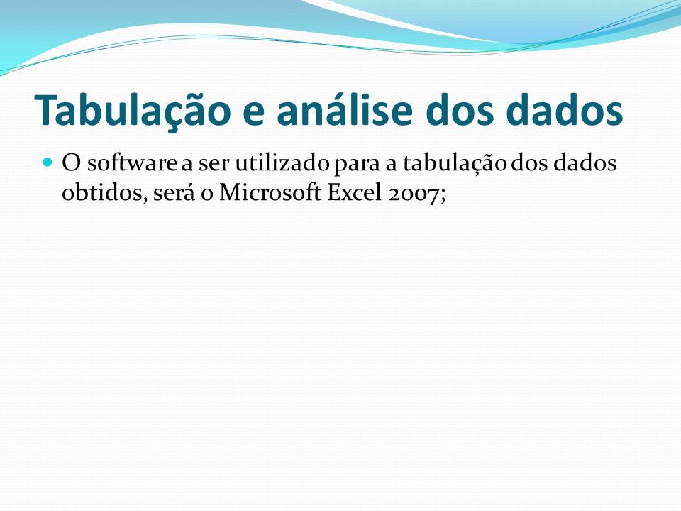 Tabulação e análise dos dados O software a ser utilizado para a tabulação dos dados obtidos, será o Microsoft Excel 2007;