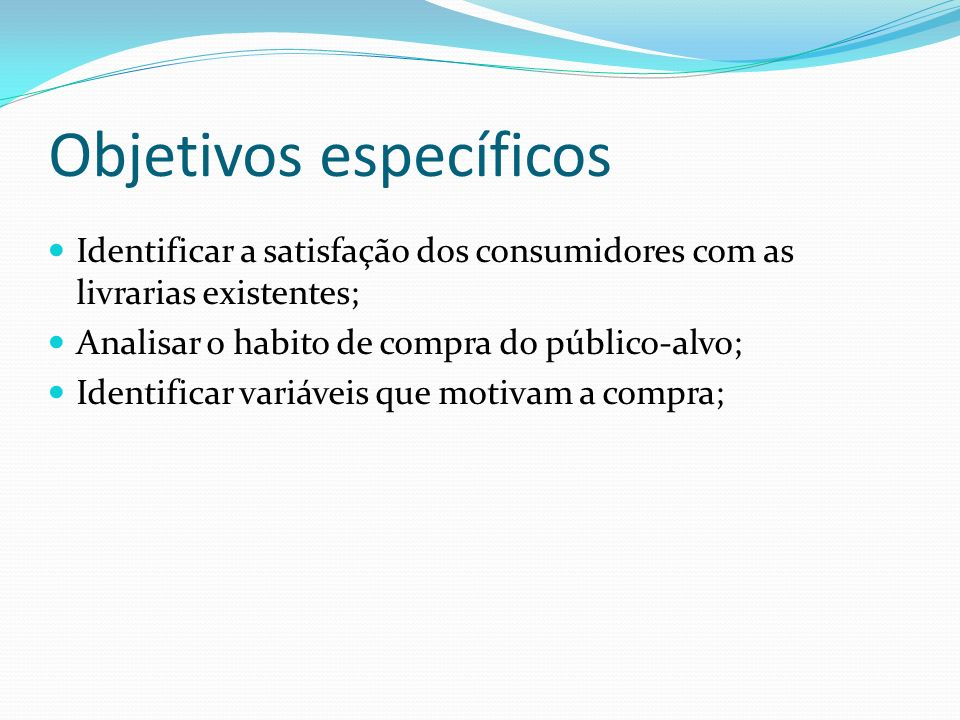 Objetivos específicos Identificar a satisfação dos consumidores com as livrarias existentes; Analisar o habito de compra do público-alvo; Identificar