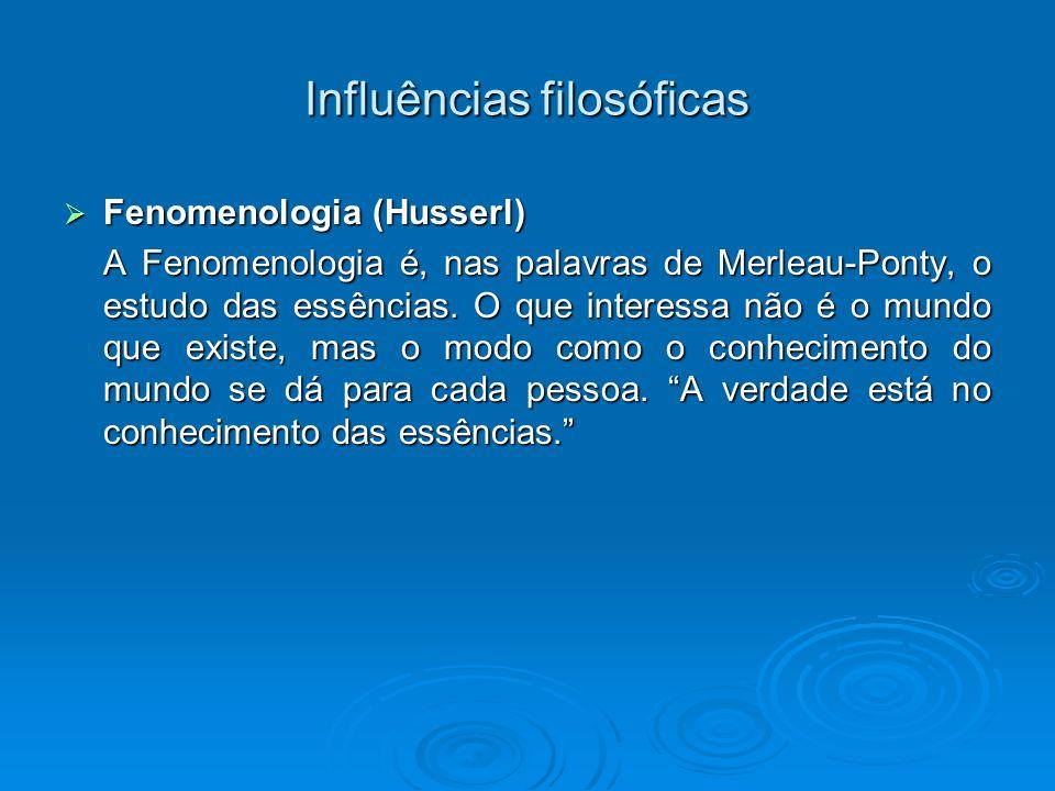 Influências filosóficas Fenomenologia (Husserl) Fenomenologia (Husserl) A Fenomenologia é, nas palavras de Merleau-Ponty, o estudo das essências. O qu