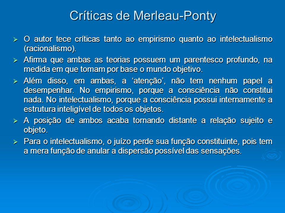 Críticas de Merleau-Ponty O autor tece críticas tanto ao empirismo quanto ao intelectualismo (racionalismo). O autor tece críticas tanto ao empirismo