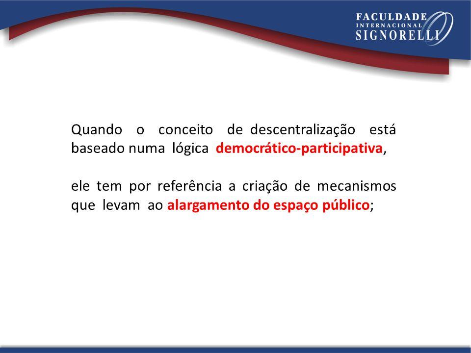 Quando o conceito de descentralização está baseado numa lógica democrático-participativa, ele tem por referência a criação de mecanismos que levam ao alargamento do espaço público;