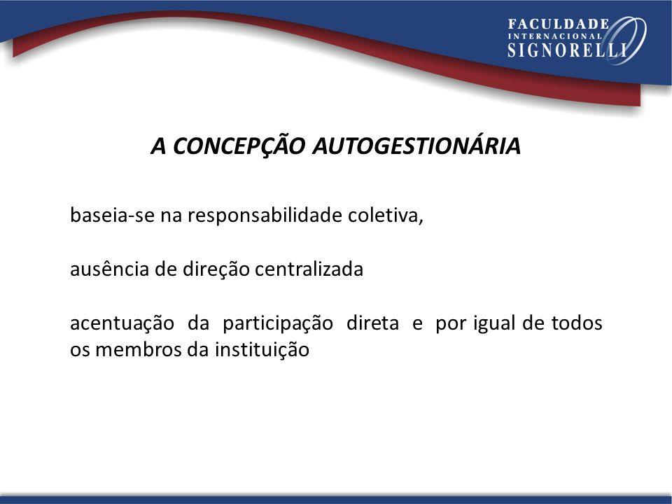 A CONCEPÇÃO AUTOGESTIONÁRIA baseia-se na responsabilidade coletiva, ausência de direção centralizada acentuação da participação direta e por igual de todos os membros da instituição