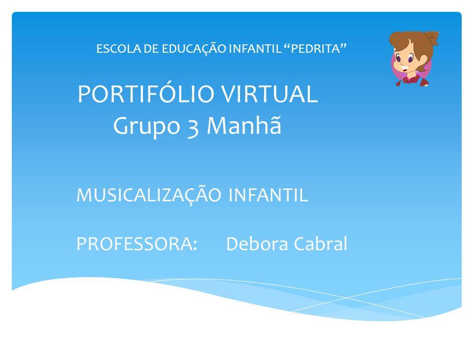 PORTIFÓLIO VIRTUAL Grupo 3 Manhã MUSICALIZAÇÃO INFANTIL PROFESSORA: Debora Cabral ESCOLA DE EDUCAÇÃO INFANTIL PEDRITA